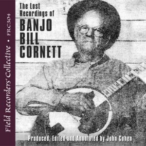 FRC304 – The Lost Recordings of Banjo Bill Cornett (Produced, edited and annotated by John Cohen)
